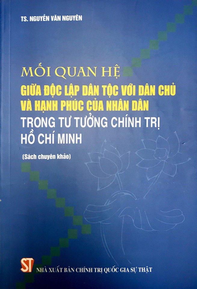 Mối quan hệ giữa độc lập dân tộc với dân chủ và hạnh phúc của nhân dân trong tư tưởng chính trị Hồ Chí Minh (Sách chuyên khảo)