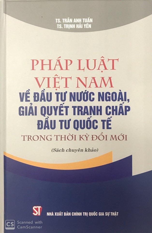 Pháp luật Việt Nam về đầu tư nước ngoài, giải quyết tranh chấp đầu tư quốc tế trong thời kỳ đổi mới (Sách chuyên khảo)