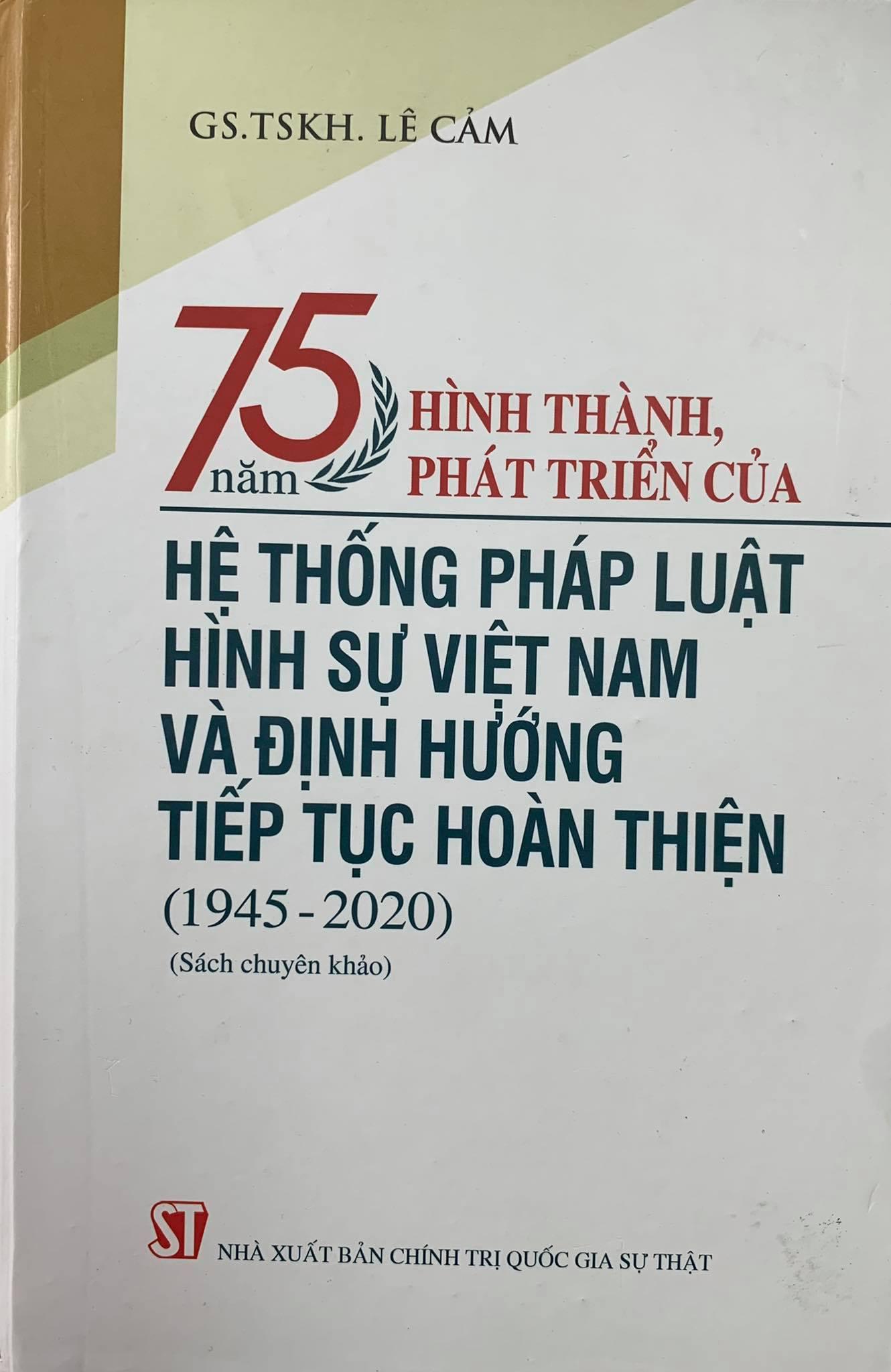 75 năm hình thành, phát triển của Hệ thống pháp luật hình sự Việt Nam và định hướng tiếp tục hoàn thiện (1945 - 2020) (Sách chuyên khảo)