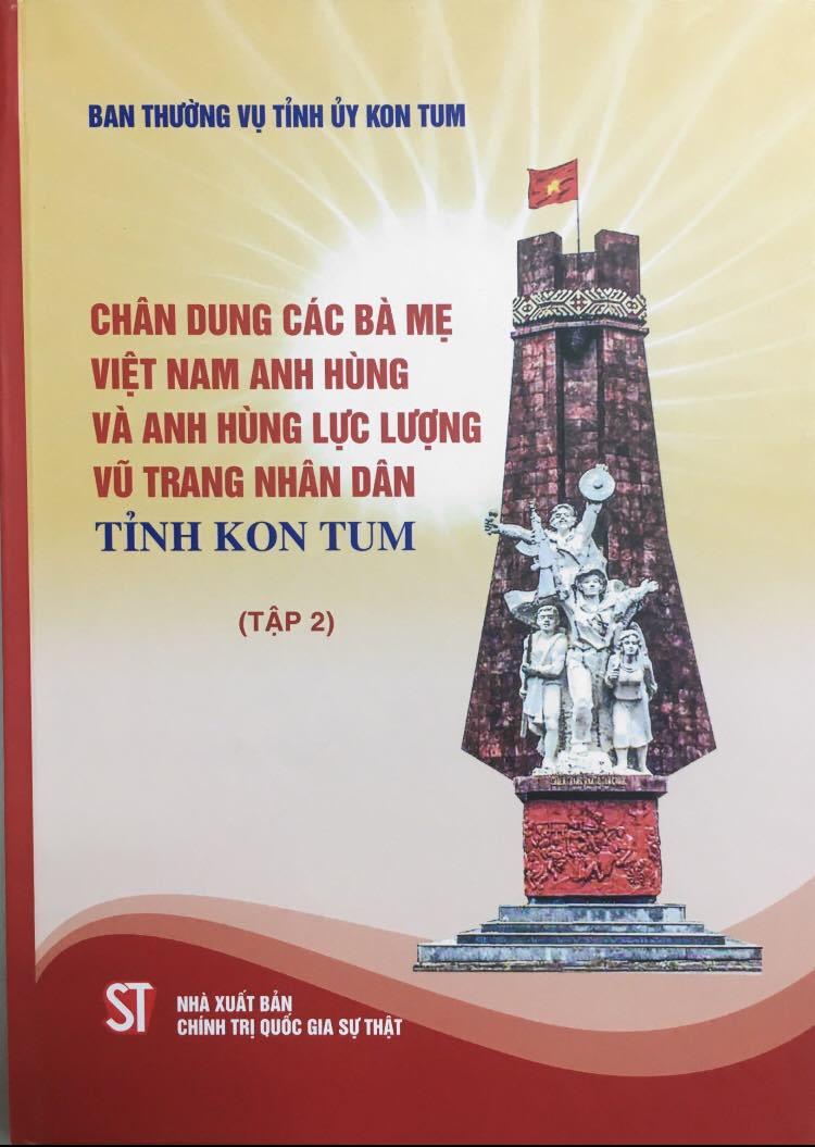 Chân dung các Bà mẹ Việt Nam anh hùng và Anh hùng lực lượng vũ trang nhân dân tỉnh Kon Tum (Tập 2)