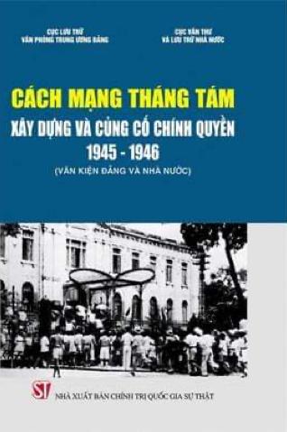 Cách mạng Tháng Tám - Xây dựng và củng cố chính quyền 1945 - 1946 (Văn kiện Đảng và Nhà nước)