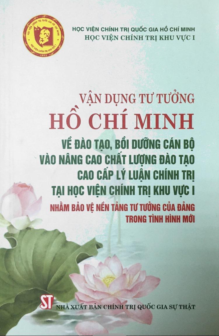 Vận dụng tư tưởng Hồ Chí Minh về đào tạo, bồi dưỡng cán bộ vào nâng cao chất lượng đào tạo cao cấp lý luận chính trị tại Học viện Chính trị khu vực I nhằm bảo vệ nền tảng tư tưởng của Đảng trong tình hình mới