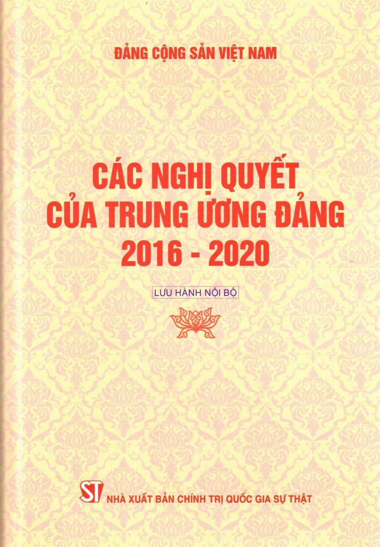 Các nghị quyết của Trung ương Đảng 2016 - 2020 (Lưu hành nội bộ)