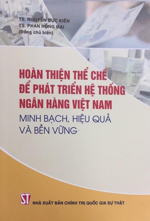 Hoàn thiện thể chế để phát triển hệ thống ngân hàng Việt Nam minh bạch, hiệu quả và bền vững