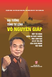 Đại tướng, Tổng Tư lệnh Võ Nguyên Giáp - Một tài năng quân sự xuất chúng, nhà lãnh đạo có uy tín lớn của cách mạng Việt Nam